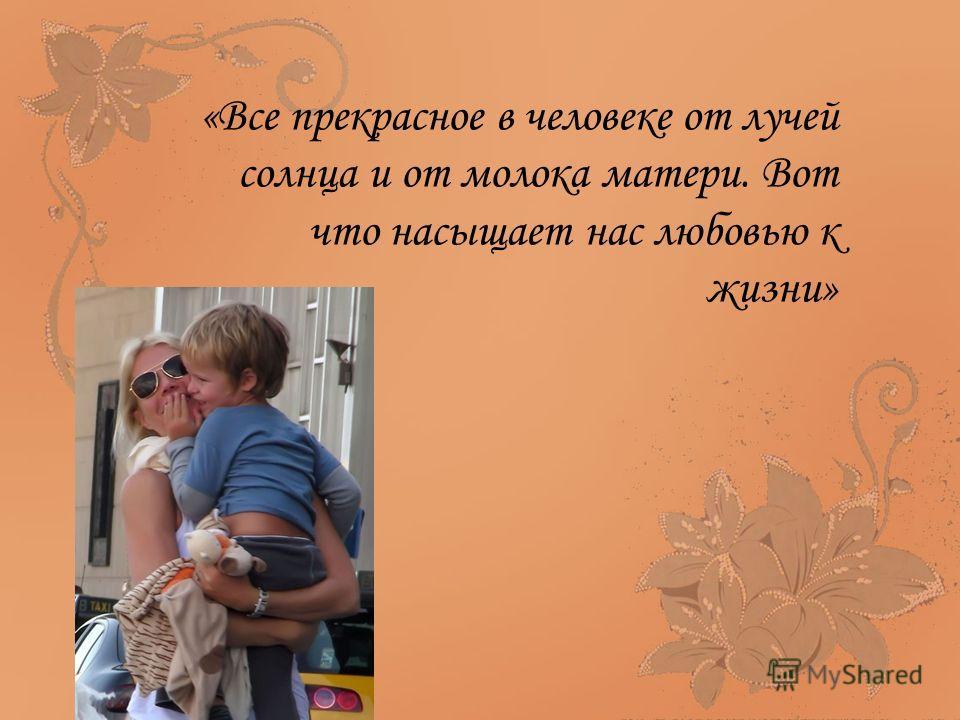 «Все прекрасное в человеке от лучей солнца и от молока матери. Вот что насыщает нас любовью к жизни»