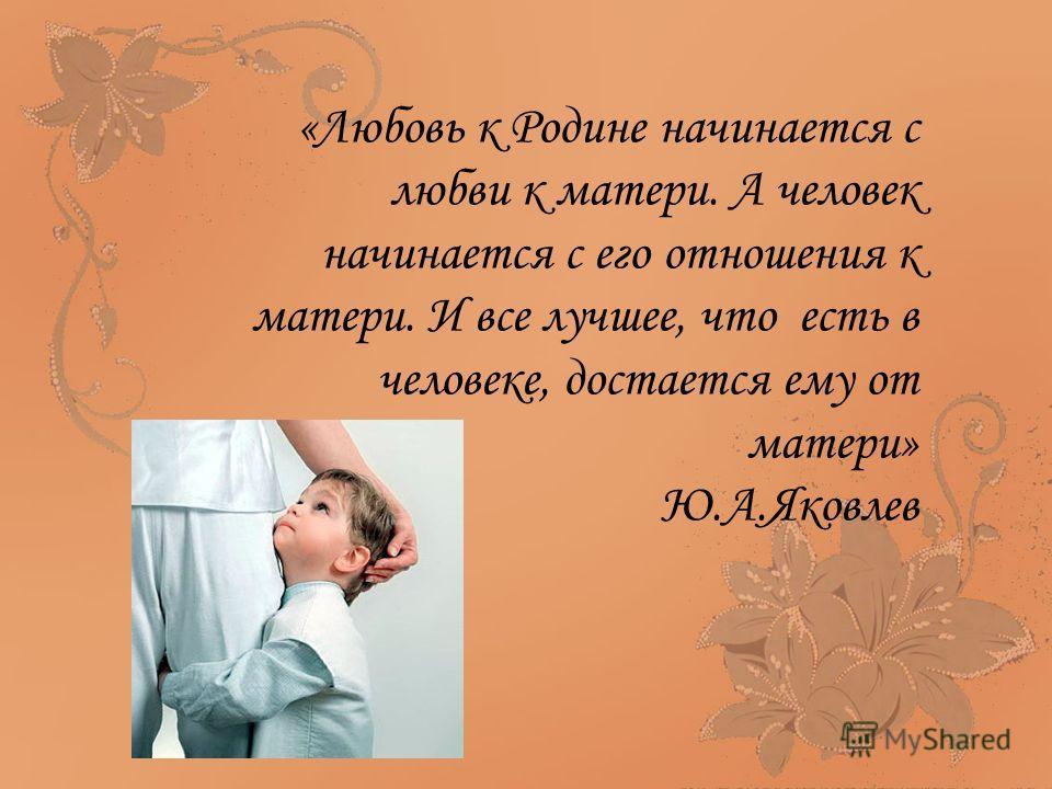 «Любовь к Родине начинается с любви к матери. А человек начинается с его отношения к матери. И все лучшее, что есть в человеке, достается ему от матери» Ю.А.Яковлев