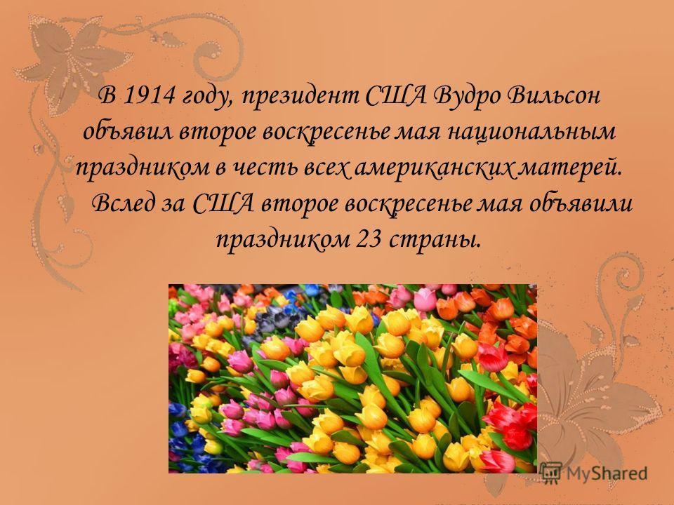 В 1914 году, президент США Вудро Вильсон объявил второе воскресенье мая национальным праздником в честь всех американских матерей. Вслед за США второе воскресенье мая объявили праздником 23 страны.