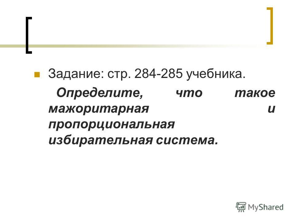 Задание: стр. 284-285 учебника. Определите, что такое мажоритарная и пропорциональная избирательная система.