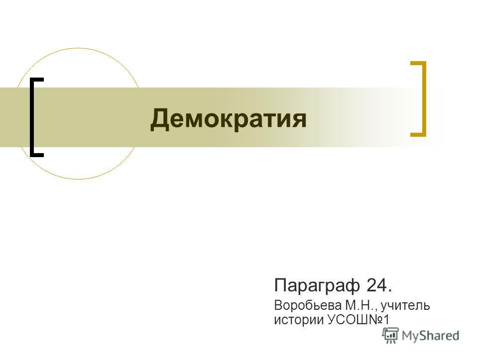 Демократия Параграф 24. Воробьева М.Н., учитель истории УСОШ1