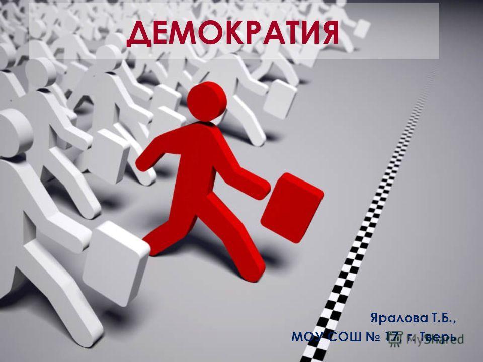 ДЕМОКРАТИЯ Яралова Т.Б., МОУ СОШ 17, г. Тверь