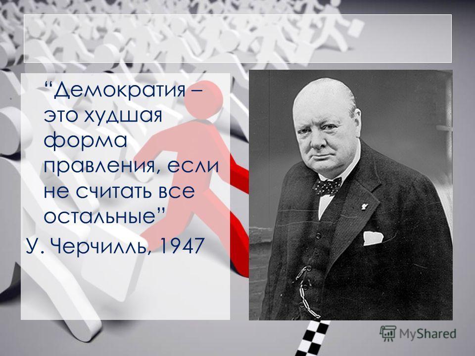 Демократия – это худшая форма правления, если не считать все остальные У. Черчилль, 1947