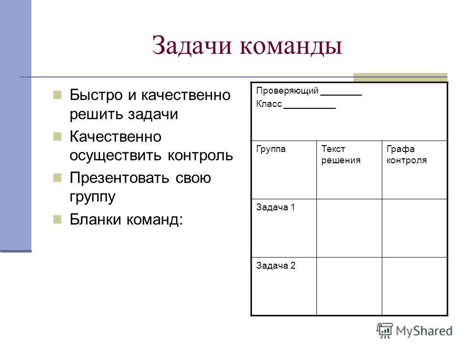 Задачи команды Быстро и качественно решить задачи Качественно осуществить контроль Презентовать свою группу Бланки команд: Проверяющий ________ Класс __________ ГруппаТекст решения Графа контроля Задача 1 Задача 2
