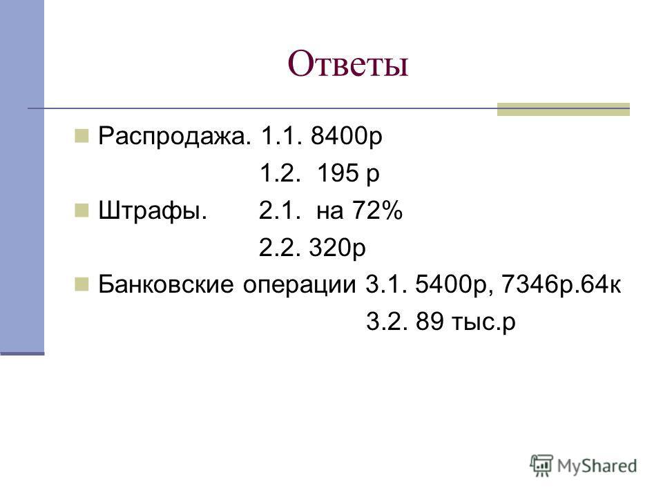Ответы Распродажа. 1.1. 8400р 1.2. 195 р Штрафы. 2.1. на 72% 2.2. 320р Банковские операции 3.1. 5400р, 7346р.64к 3.2. 89 тыс.р