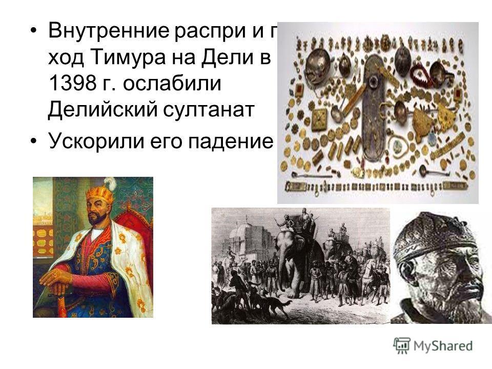 Внутренние распри и по ход Тимура на Дели в 1398 г. ослабили Делийский султанат Ускорили его падение