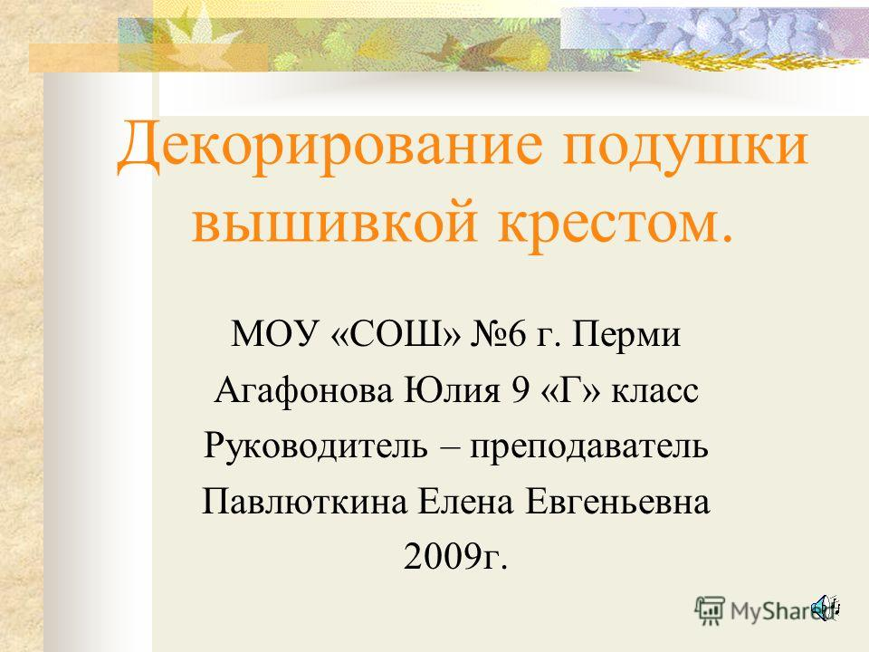 Декорирование подушки вышивкой крестом. МОУ «СОШ» 6 г. Перми Агафонова Юлия 9 «Г» класс Руководитель – преподаватель Павлюткина Елена Евгеньевна 2009г.