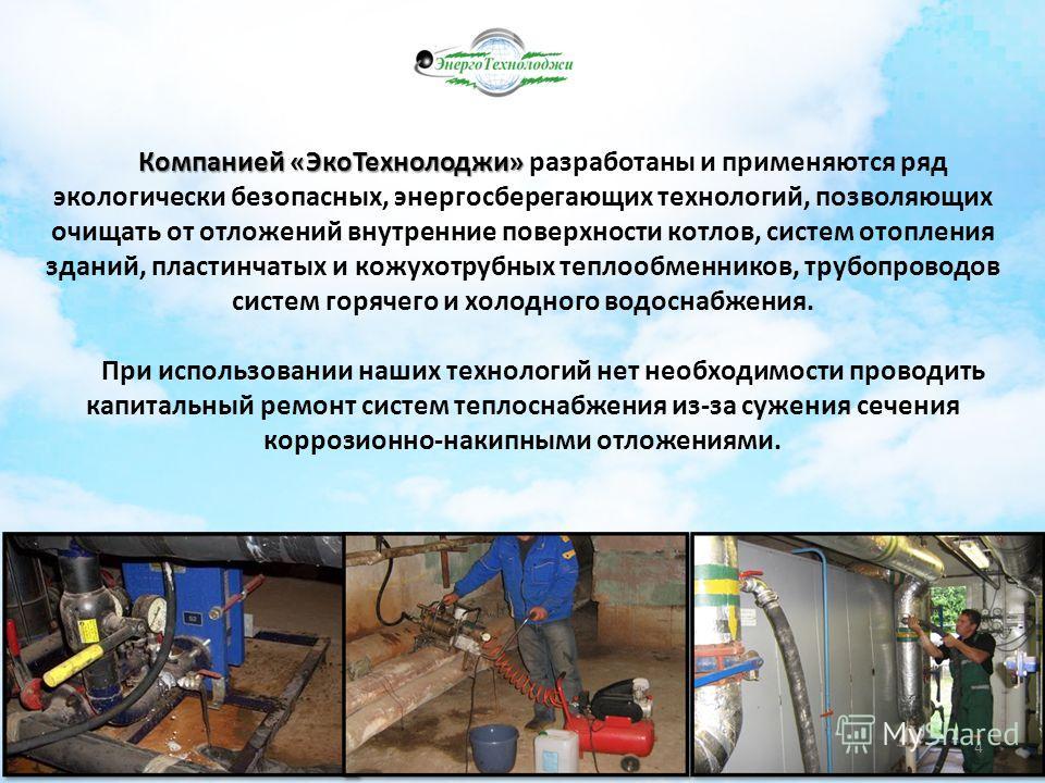 Компанией «ЭкоТехнолоджи» Компанией «ЭкоТехнолоджи» разработаны и применяются ряд экологически безопасных, энергосберегающих технологий, позволяющих очищать от отложений внутренние поверхности котлов, систем отопления зданий, пластинчатых и кожухотру