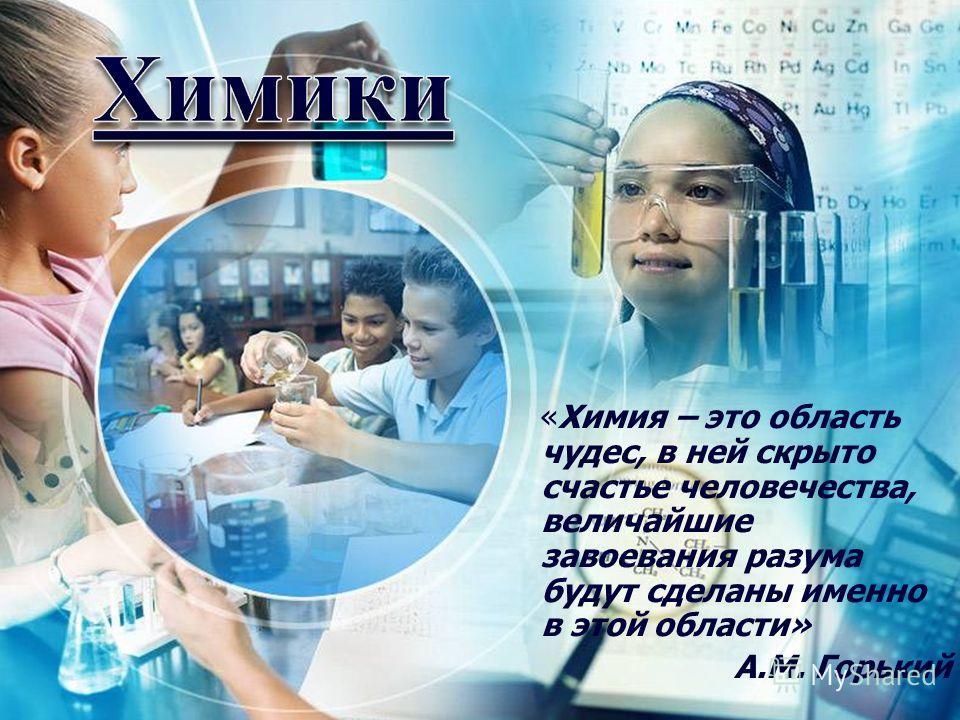 «Химия – это область чудес, в ней скрыто счастье человечества, величайшие завоевания разума будут сделаны именно в этой области» А.М. Горький