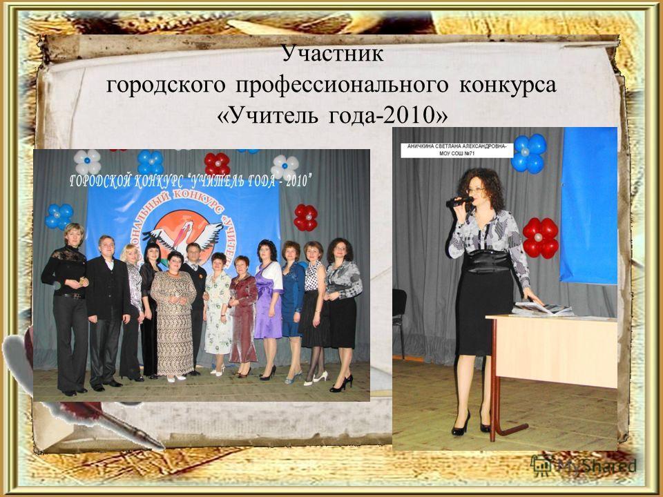 Участник городского профессионального конкурса «Учитель года-2010»