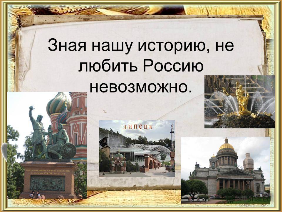 Зная нашу историю, не любить Россию невозможно. Текст