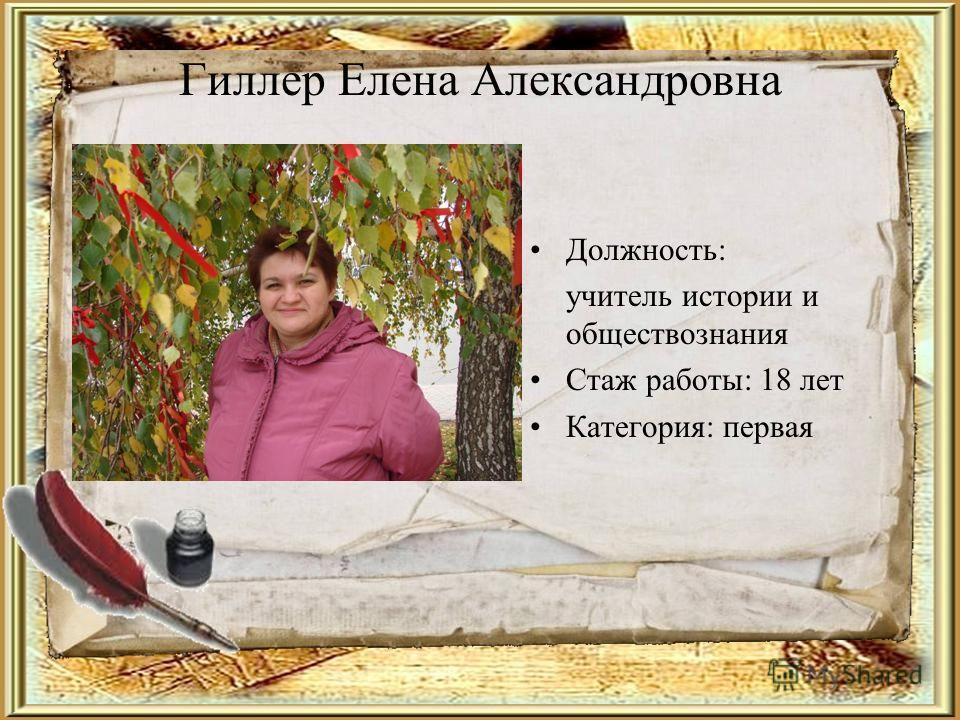 Гиллер Елена Александровна Должность: учитель истории и обществознания Стаж работы: 18 лет Категория: первая