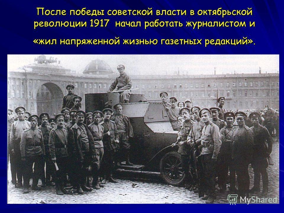 После победы советской власти в октябрьской революции 1917 начал работать журналистом и «жил напряженной жизнью газетных редакций».
