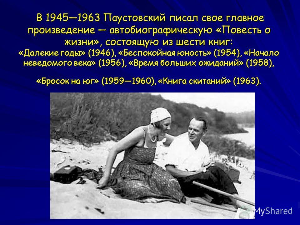 В 19451963 Паустовский писал свое главное произведение автобиографическую «Повесть о жизни», состоящую из шести книг: «Далекие годы» (1946), «Беспокойная юность» (1954), «Начало неведомого века» (1956), «Время больших ожиданий» (1958), «Бросок на юг»