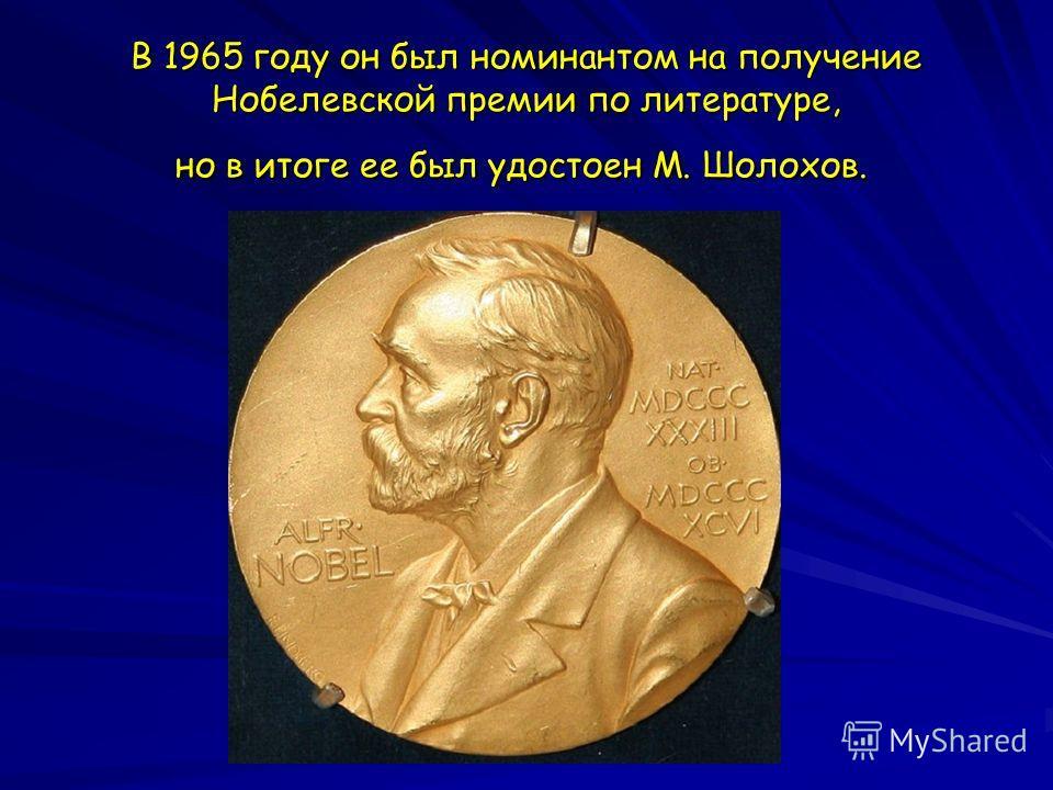 В 1965 году он был номинантом на получение Нобелевской премии по литературе, но в итоге ее был удостоен М. Шолохов. В 1965 году он был номинантом на получение Нобелевской премии по литературе, но в итоге ее был удостоен М. Шолохов.