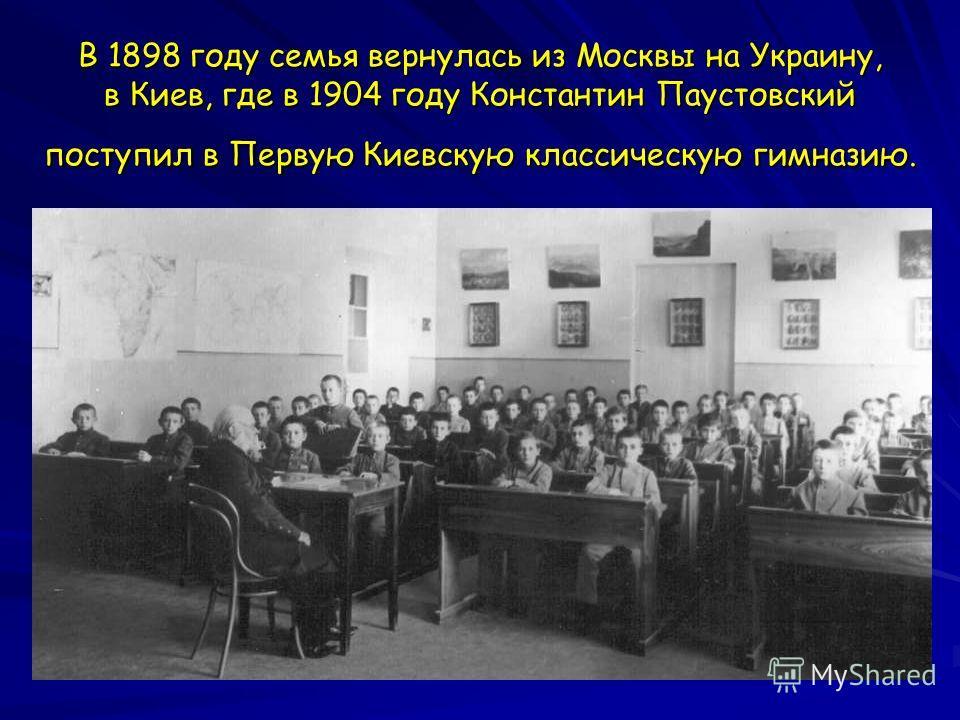 В 1898 году семья вернулась из Москвы на Украину, в Киев, где в 1904 году Константин Паустовский поступил в Первую Киевскую классическую гимназию.