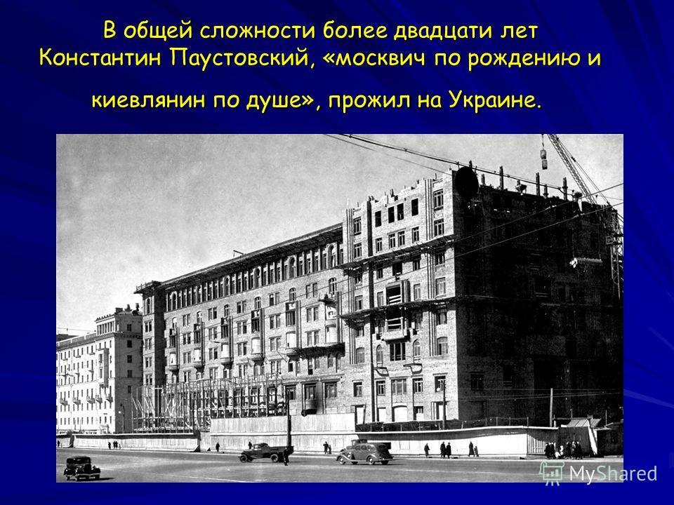 В общей сложности более двадцати лет Константин Паустовский, «москвич по рождению и киевлянин по душе», прожил на Украине. В общей сложности более двадцати лет Константин Паустовский, «москвич по рождению и киевлянин по душе», прожил на Украине.