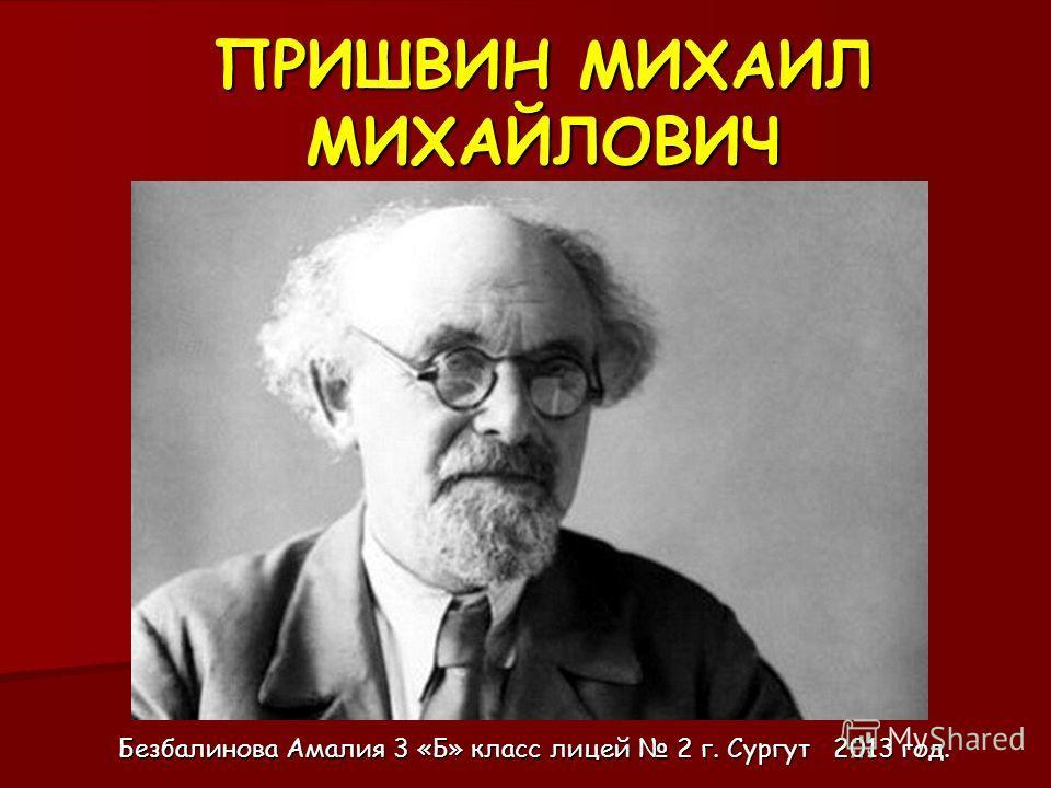 ПРИШВИН МИХАИЛ МИХАЙЛОВИЧ Безбалинова Амалия 3 «Б» класс лицей 2 г. Сургут 2013 год.