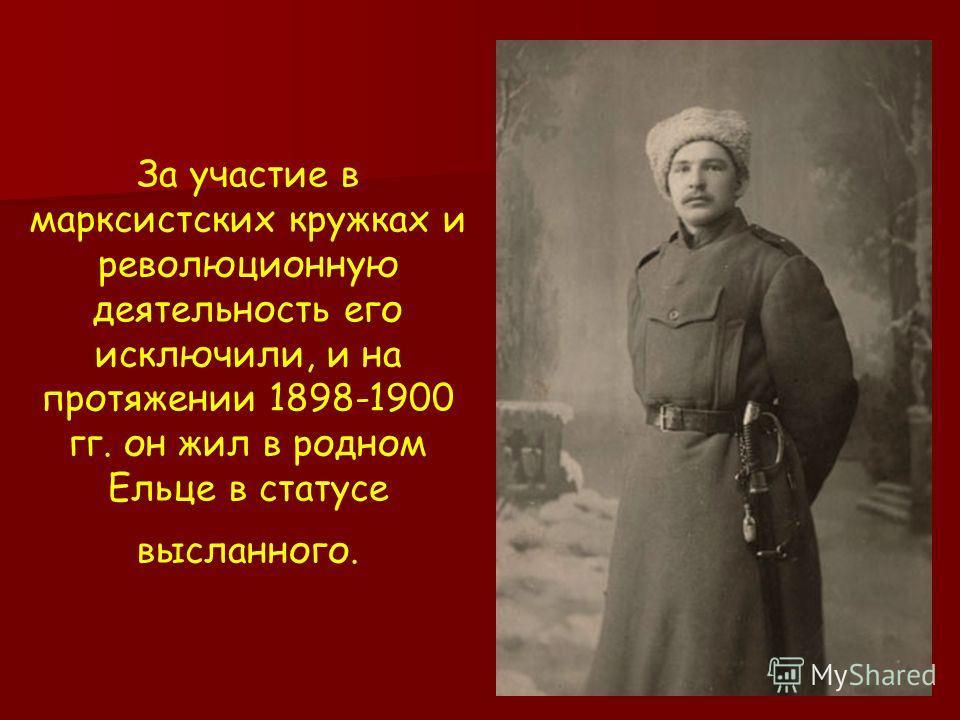 За участие в марксистских кружках и революционную деятельность его исключили, и на протяжении 1898-1900 гг. он жил в родном Ельце в статусе высланного.