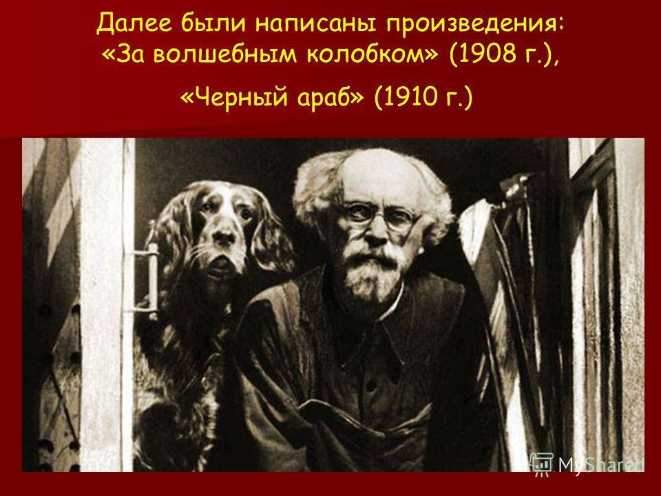 Далее были написаны произведения: «За волшебным колобком» (1908 г.), «Черный араб» (1910 г.)