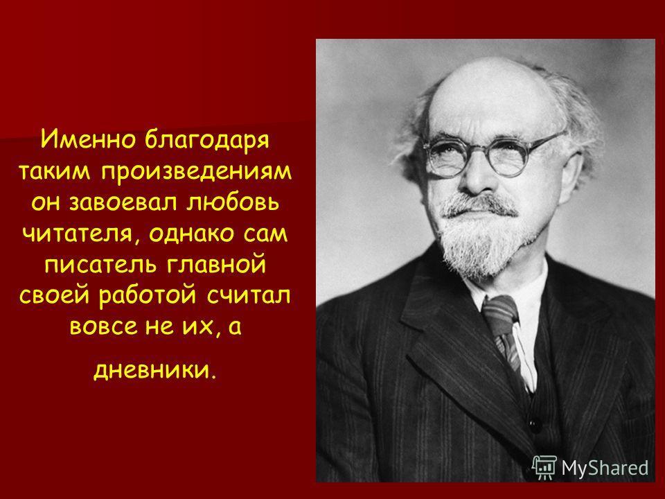 Именно благодаря таким произведениям он завоевал любовь читателя, однако сам писатель главной своей работой считал вовсе не их, а дневники.