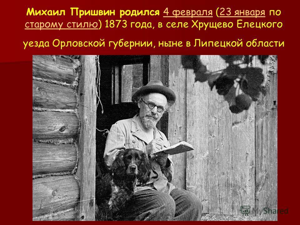 Михаил Пришвин родился 4 февраля (23 января по старому стилю) 1873 года, в селе Хрущево Елецкого уезда Орловской губернии, ныне в Липецкой области4 февраля23 января старому стилю