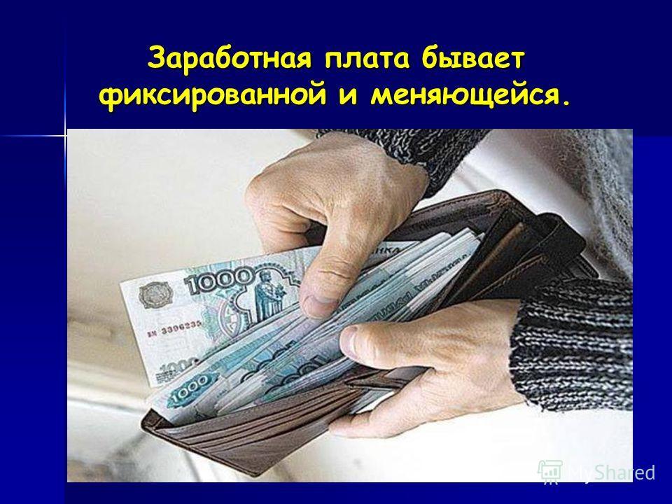 Заработная плата бывает фиксированной и меняющейся.