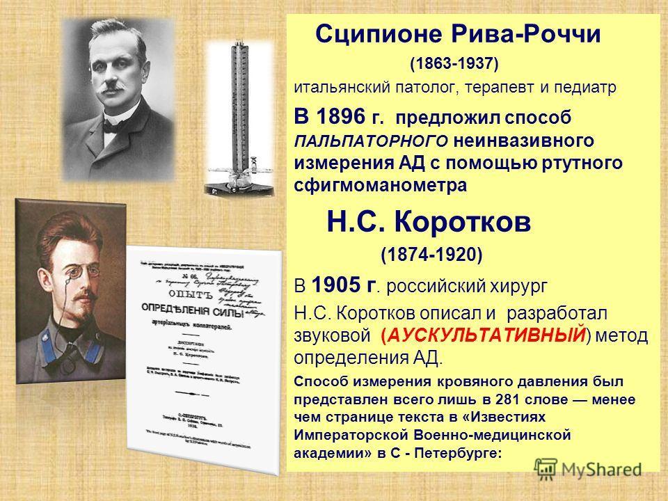Сципионе Рива-Роччи (1863-1937) итальянский патолог, терапевт и педиатр В 1896 г. предложил способ ПАЛЬПАТОРНОГО неинвазивного измерения АД с помощью ртутного сфигмоманометра Н.С. Коротков (1874-1920) В 1905 г. российский хирург Н.С. Коротков описал