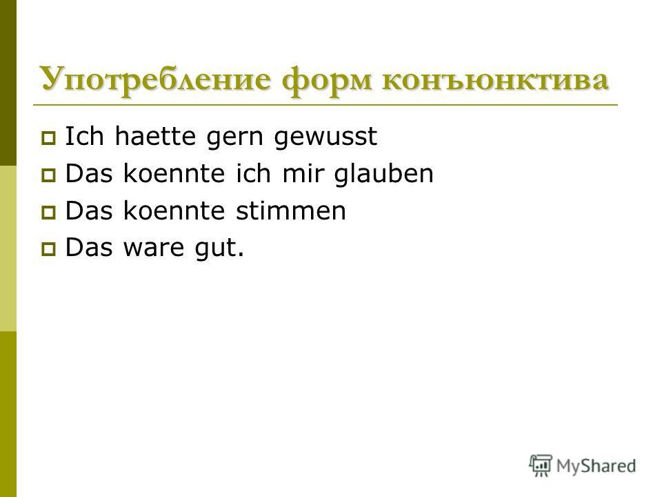 Употребление форм конъюнктива Ich haette gern gewusst Das koennte ich mir glauben Das koennte stimmen Das ware gut.