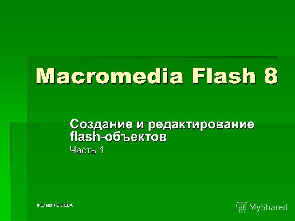 © Елена ЛОКТЕВА Macromedia Flash 8 Создание и редактирование flash-объектов Часть 1