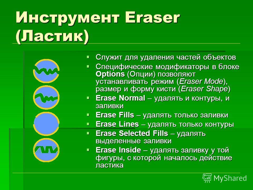 Инструмент Eraser (Ластик) Служит для удаления частей объектов Служит для удаления частей объектов Специфические модификаторы в блоке Options (Опции) позволяют устанавливать режим (Eraser Mode), размер и форму кисти (Eraser Shape) Специфические модиф