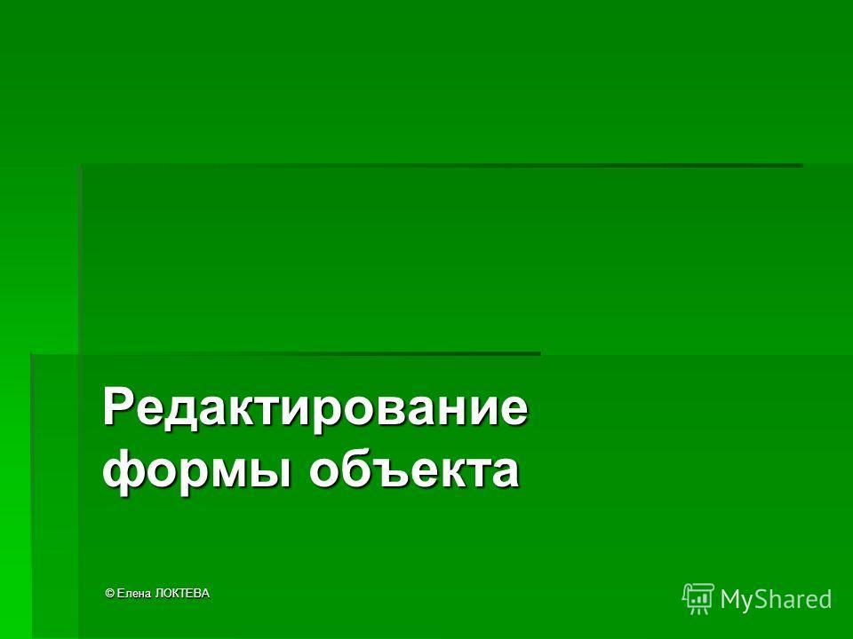 © Елена ЛОКТЕВА Редактирование формы объекта