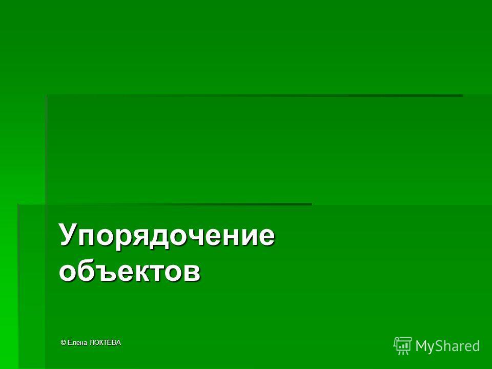 © Елена ЛОКТЕВА Упорядочение объектов