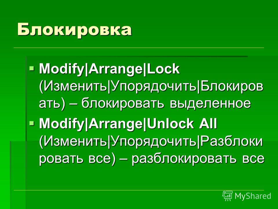 Блокировка Modify|Arrange|Lock (Изменить|Упорядочить|Блокиров ать) – блокировать выделенное Modify|Arrange|Lock (Изменить|Упорядочить|Блокиров ать) – блокировать выделенное Modify|Arrange|Unlock All (Изменить|Упорядочить|Разблоки ровать все) – разбло