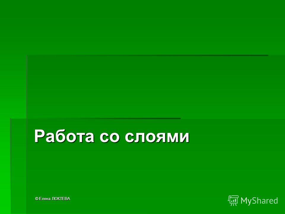 © Елена ЛОКТЕВА Работа со слоями