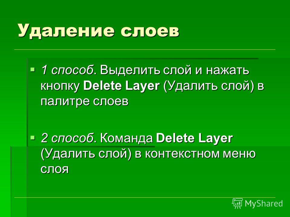 Удаление слоев 1 способ. Выделить слой и нажать кнопку Delete Layer (Удалить слой) в палитре слоев 1 способ. Выделить слой и нажать кнопку Delete Layer (Удалить слой) в палитре слоев 2 способ. Команда Delete Layer (Удалить слой) в контекстном меню сл