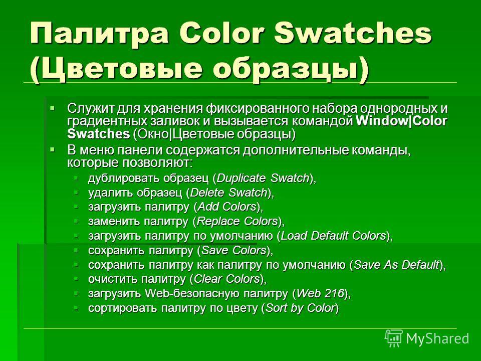 Палитра Color Swatches (Цветовые образцы) Служит для хранения фиксированного набора однородных и градиентных заливок и вызывается командой Window|Color Swatches (Окно|Цветовые образцы) Служит для хранения фиксированного набора однородных и градиентны