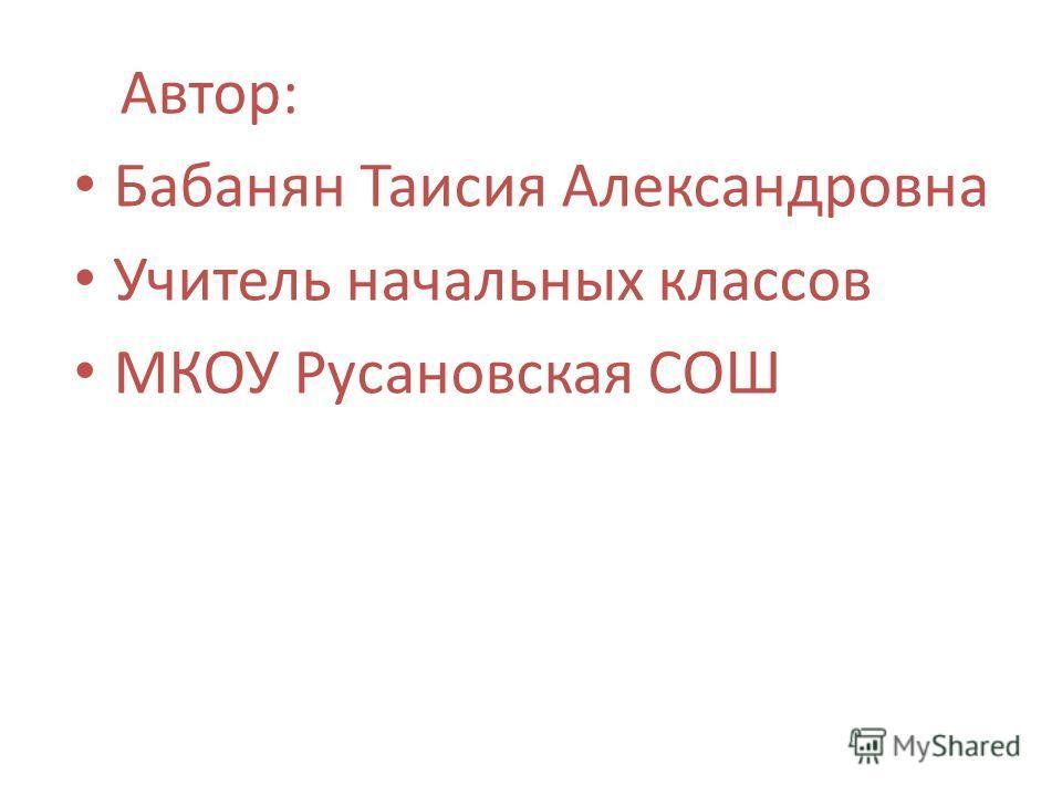 Автор: Бабанян Таисия Александровна Учитель начальных классов МКОУ Русановская СОШ