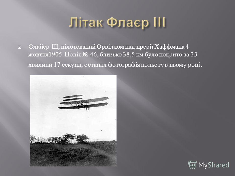 Флайєр -III, пілотований Орвіллом над прерії Хаффмана 4 жовтня 1905. Політ 46, близько 38,5 км було покрито за 33 хвилини 17 секунд, остання фотографія польоту в цьому році.
