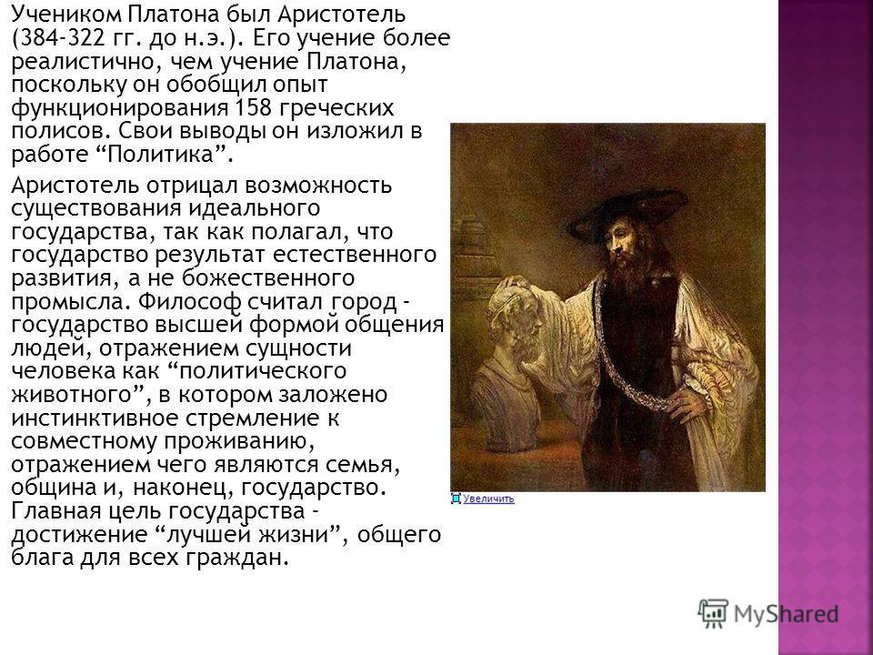 Учеником Платона был Аристотель (384-322 гг. до н.э.). Его учение более реалистично, чем учение Платона, поскольку он обобщил опыт функционирования 158 греческих полисов. Свои выводы он изложил в работе Политика. Аристотель отрицал возможность сущест