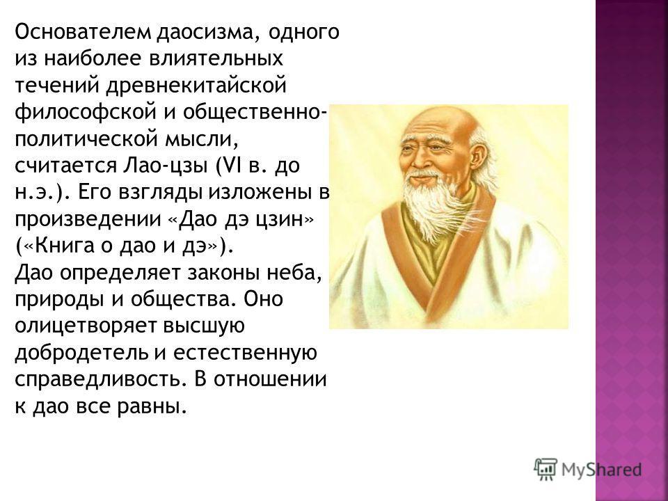 Основателем даосизма, одного из наиболее влиятельных течений древнекитайской философской и общественно- политической мысли, считается Лао-цзы (VI в. до н.э.). Его взгляды изложены в произведении «Дао дэ цзин» («Книга о дао и дэ»). Дао определяет зако