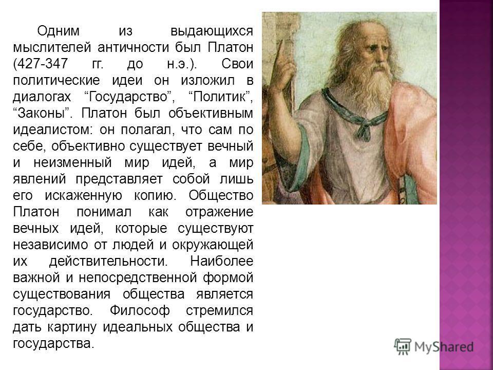 Одним из выдающихся мыслителей античности был Платон (427-347 гг. до н.э.). Свои политические идеи он изложил в диалогах Государство, Политик, Законы. Платон был объективным идеалистом: он полагал, что сам по себе, объективно существует вечный и неиз