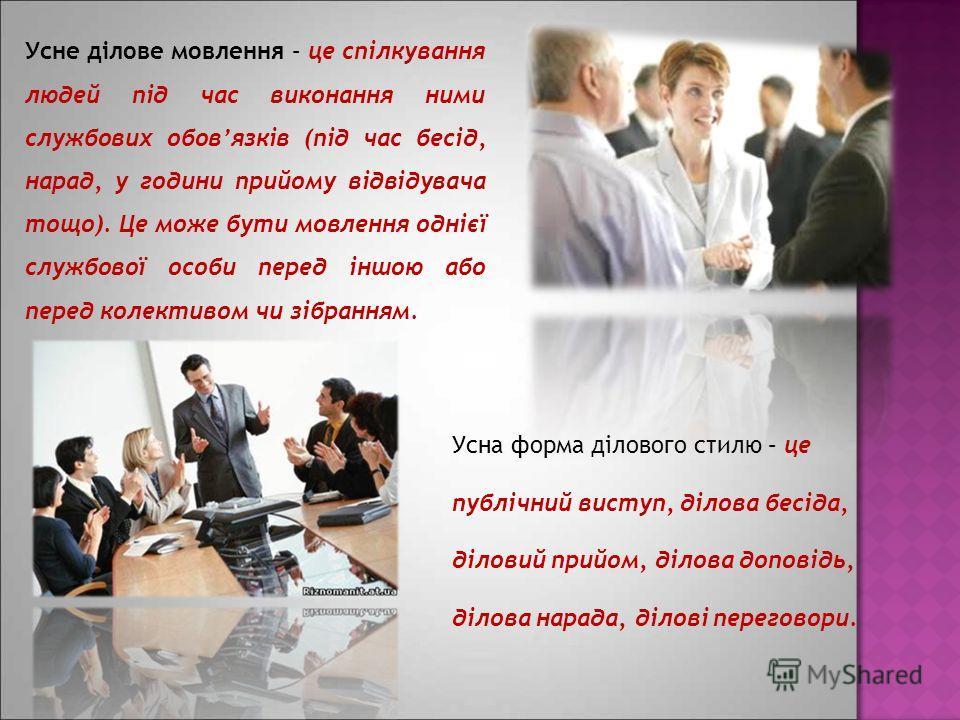 Усне ділове мовлення – це спілкування людей під час виконання ними службових обовязків (під час бесід, нарад, у години прийому відвідувача тощо). Це може бути мовлення однієї службової особи перед іншою або перед колективом чи зібранням. Усна форма д
