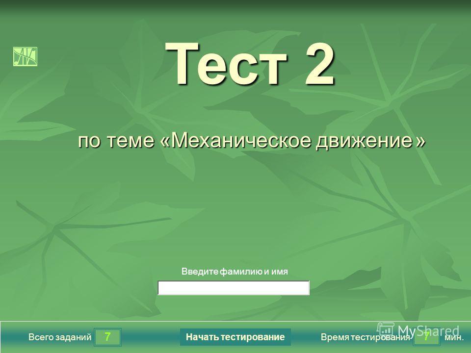 7 7 Всего заданийВремя тестированиямин. Введите фамилию и имя Тест 2 Тест 2 по теме «Механическое движение » Начать тестирование