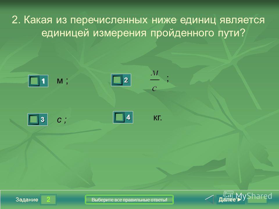 2 Задание Выберите все правильные ответы! 2. Какая из перечисленных ниже единиц является единицей измерения пройденного пути? м ; с ; кг. 1 1 2 0 3 0 4 0 Далее ;