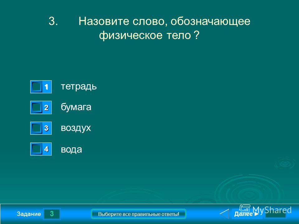 3 Задание Выберите все правильные ответы! 3.Назовите слово, обозначающее физическое тело ? тетрадь бумага воздух вода 1 1 2 0 3 0 4 0 Далее