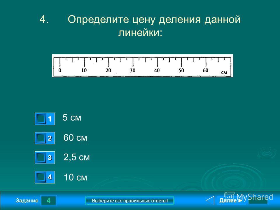 4 Задание Выберите все правильные ответы! 4.Определите цену деления данной линейки: 5 см 60 см 2,5 см 10 см 1 0 2 0 3 1 4 0 Далее
