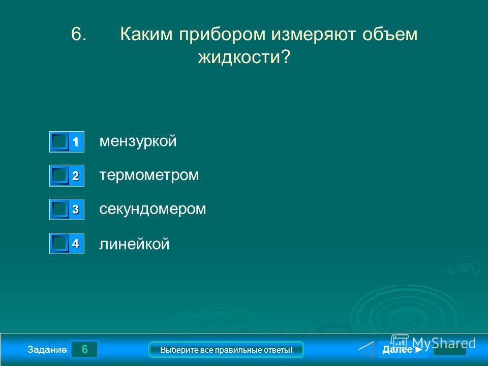 6 Задание Выберите все правильные ответы! 6.Каким прибором измеряют объем жидкости? мензуркой термометром секундомером линейкой 1 1 2 0 3 0 4 0 Далее
