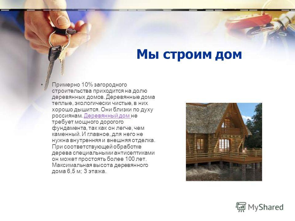 Мы строим дом Примерно 10% загородного строительства приходится на долю деревянных домов. Деревянные дома теплые, экологически чистые, в них хорошо дышится. Они близки по духу россиянам. Деревянный дом не требует мощного дорогого фундамента, так как