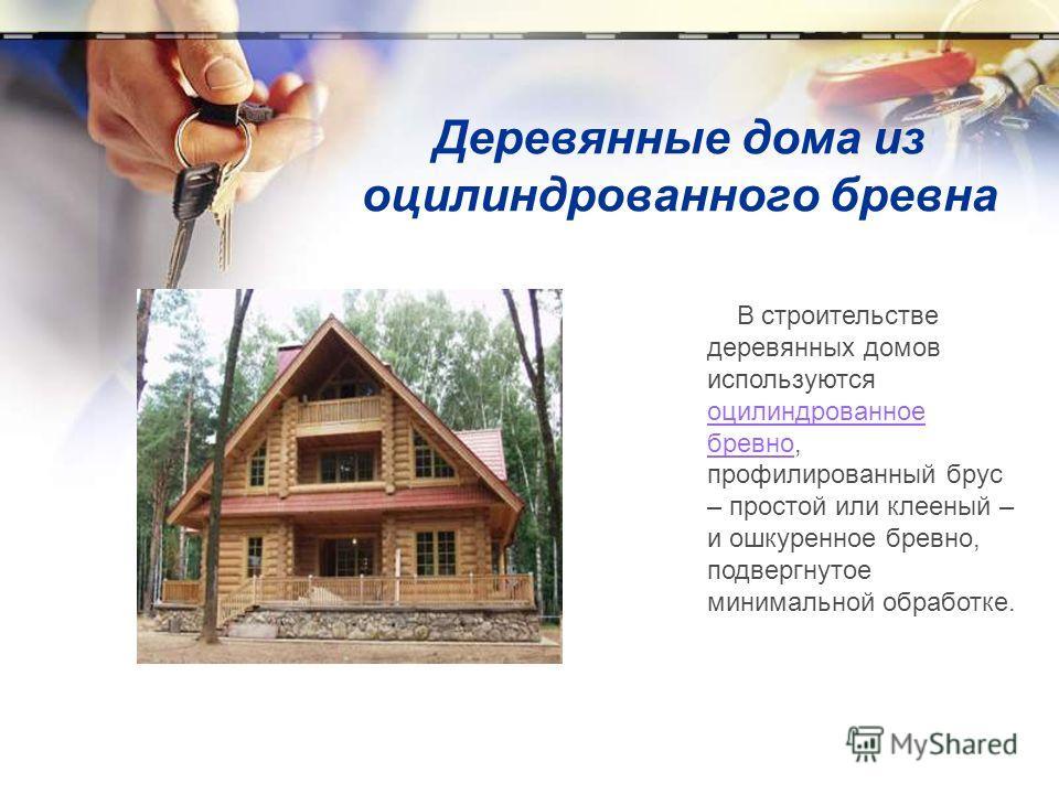 Деревянные дома из оцилиндрованного бревна В строительстве деревянных домов используются оцилиндрованное бревно, профилированный брус – простой или клееный – и ошкуренное бревно, подвергнутое минимальной обработке. оцилиндрованное бревно